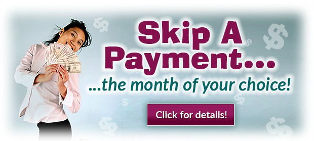 Skip A Payment... the month of your choice!  Click for details.